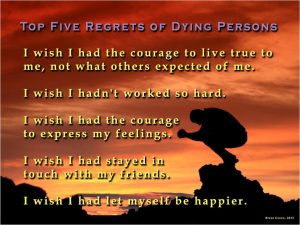 Top 5 regrets of dying persons, live with integrity, work less, express feelings, stay in touch with friends, be happier